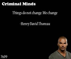"""Things do not change, We change-- Henry David Thoreau Criminal Minds quote from""""Self Fulfilling Prophecy""""12/07/11"""