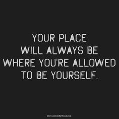 Your place will always be where you're allowed to be yourself.
