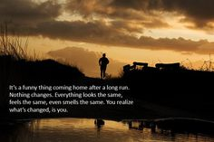 It's a funny thing coming home after a long run. Nothing changes. Everything looks the same, feels the same, and even smells the same. You realize whats changed, is you.