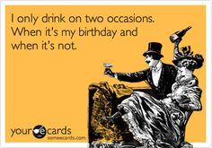 "yep. ""I only drink on two occassions.  When it's my birthday and when it's not.""  #funny #drinking #someecards"