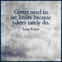 Givers need to set limits because takers rarely do. (Irma Kurtz)