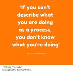 If you can't describe what you are doing as a process you don't know what you're doing - Prof W Edwards Deming This is the same for someone who is teaching or coaching you if they can't describe what to do as a process including the why do they know what they are doing or just repeating what someone else knows