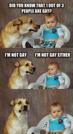 """""""Você sabia que entre cada 3 pessoas, 1 é gay?!! ... Eu não sou gay, eu tambem não....""""   Kkkkkk"""