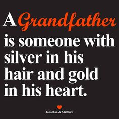 A Grandfather is someone with silver in his hair and gold in his heart.