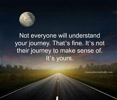 """""""Not everyone will understand your journey. That's find. It's not their journey to make sense of. It's yours."""" Wisdom quotes and inspirational quotes. These words of wisdom can be helpful to give you strength, bring wisdom into your life and to create more love. For more great inspiration follow us at 1StrongWoman."""