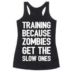 Training Because Zombies Get The Slow Ones Racerback Tank - Running - Funny Running Shirts, Gym Shirts, Funny Shirts, Funny Tanks, Fitness Shirts, Workout Humor, Workout Tanks, Workout Gear, Funny Outfits