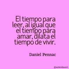 El tiempo para leer, al igual que el tiempo para amar, dilata el tiempo de vivir. Daniel Pennac (1944- ). Escritor francés.
