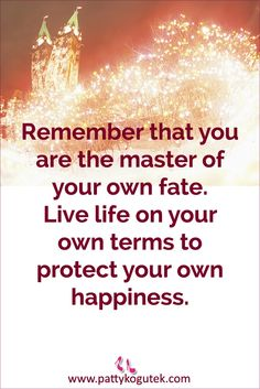 Remember that you are the master of your own fate.  Live life on your own terms to protect your own happiness.