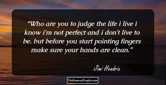 Who are you to judge the life i livei know i'm not perfect and i don't live to be.but before you start pointing fingersmake sure your hands are clean.