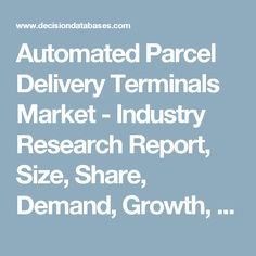 Automated Parcel Delivery Terminals Market - Industry Research Report, Size, Share, Demand, Growth, Trends and Forecasts: DecisionDatabases.com