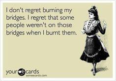 I don't regret burning my bridges. I regret that some people weren't on those bridges when I burnt them.