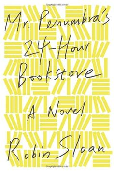 Mr. Penumbra's 24-Hour Bookstore by Robin Sloan - December 2012