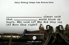 "Daily Writing Prompt: ""_______ always said that _______ would break my heart. Who said it? Why did they say it? Were they right?"" #writing #prompts #creative #creativity #exercises"