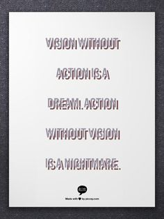 Vision without action is a dream.    Action without vision is a nightmare.
