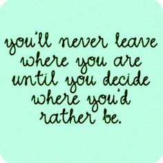 You´ll never leave where you are until you decide where you´d rather be.