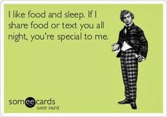"This really is me to a ""T"". I don't like to share my food. And if I text you past 9pm? You are one of my favorites!"