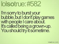 I'm sorry to burst your bubble, but I don't play games with people I care about. It's called being a grown-up. You should try it sometime. - LolSoTrue.com