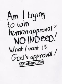 """""""Am I now trying to win the approval of human beings, or of God? Or am I trying to please people? If I were still trying to please people, I would not be a servant of Christ."""" ~Galatians 1:10"""