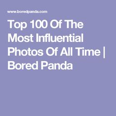 Top 100 Of The Most Influential Photos Of All Time | Bored Panda