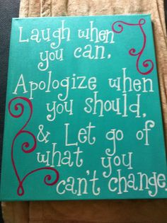 Laugh when you can, Apologize when you should & Let go of what you can't change.