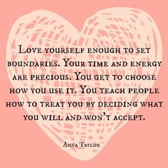 Love yourself enough to set boundaries. Your time and energy are precious. You get to choose how you use it. You teach people how to treat you by deciding what you will and won't accept.