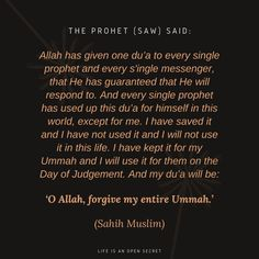 """""""The Prophet (saw) said: Allah has given one du'a to every single prophet and every s'ingle messenger, that He has guaranteed that He will respond to. And every single prophet has used up this du'a for himself in this world, except for me. I have saved it and I have not used it and I will not use it in this life. I have kept it for my Ummah and I will use it for them on the Day of Judgement. And my du'a will be: 'O Allah, forgive my entire Ummah.'"""" -- (Sahih Muslim)"""