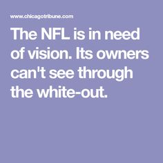 The NFL is in need of vision. Its owners can't see through the white-out.  http://heysport.biz/index.html
