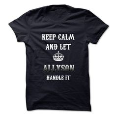 Keep Calm And Let ALLYSON Handle It.Hot Tshirt! T Shirt, Hoodie, Sweatshirt
