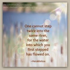 Step into the river.  Find more inspirational quotes on: https://www.facebook.com/LifesNextChapterCoaching. Follow my Blog on: http://lifesnextchaptercoaching.com/blog/