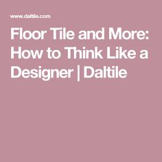 Floor Tile and More: How to Think Like a Designer | Daltile