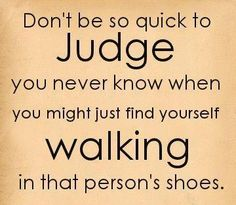 I don't ever wish bad things on people, I just wish several people would TRY to walk in my shoes for even ONE week....