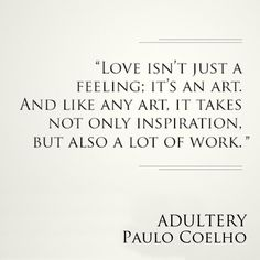 Love isn't just a feeling; it's an art. And like art, it takes not only inspiration, but also a lot of work. ~ Adultery (2014) Paulo Coelho
