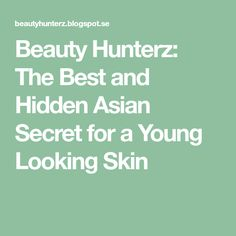 Beauty Hunterz: The Best and Hidden Asian Secret for a Young Looking Skin