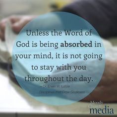 Unless the Word of God is being absorbed in your mind, it is not going to stay with you throughout the day.—Dr. Erwin W. Lutzer