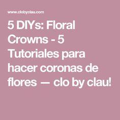 5 DIYs: Floral Crowns - 5 Tutoriales para hacer coronas de flores — clo by clau!