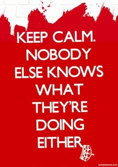 Keep calm. Nobody else knows what they are doing either.