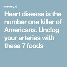 Heart disease is the number one killer of Americans. Unclog your arteries with these 7 foods