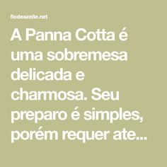A Panna Cotta é uma sobremesa delicada e charmosa. Seu preparo é simples, porém requer atenção. Pode ser servida sozinha, com compotas ou frutas frescas.