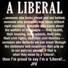 I'm a liberal and proud of it. Quit allowing conservatives turn it into something to be ridiculed and ashamed of!
