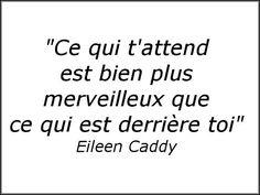 Ce qui t'attend, le futur, est bien plus merveilleux, à condition de laisser le passé et de bien vivre le présent. Eileen Caddy Ci...