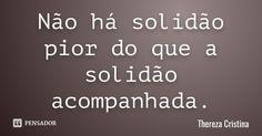 Não há solidão pior do que a solidão acompanhada. — Thereza Cristina