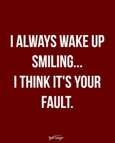 """I always wake up smiling...I think it's your fault."""