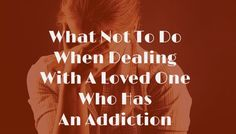 How to Handle A Loved One With An Addiction - Part 1 - Copy