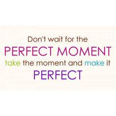 """""""No esperes por el momento perfecto toma el momento y hazlo perfecto""""   #wednesday #perfectmoment #makeit #perfectday #byou #becomplete"""