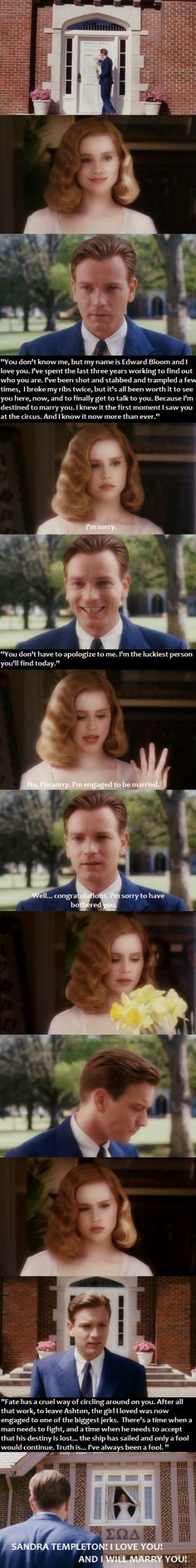 Big Fish - Ed: ''I just saw the woman I'm going to marry. I know it. But I lost her. I'm gonna spend every day for the rest of my life looking for her. That, or die alone!'' Amos Calloway: ''Forget it kid, don't waste your time. She's out of your league.''