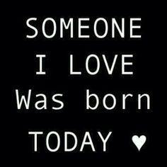 someone i love was born today