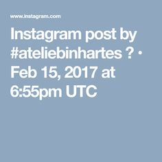 Instagram post by #ateliebinhartes 💟 • Feb 15, 2017 at 6:55pm UTC