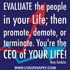 Best advice ever! Evaluate the people in your life; then promote, demote, or terminate. You're the CEO of your life! by deeplifequotes, via Flickr
