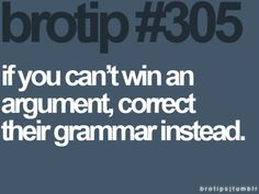 Haha, I get so distracted when someone uses poor grammar in an argument.  All I can think about is correcting them!
