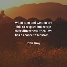"""When men and women are able to respect and accept their differences, then love has a chance to blossom."" - John Gray  http://theshiftnetwork.com/?utm_source=pinterest&utm_medium=social&utm_campaign=quote-board"